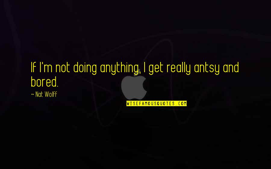 Nat X Quotes By Nat Wolff: If I'm not doing anything, I get really