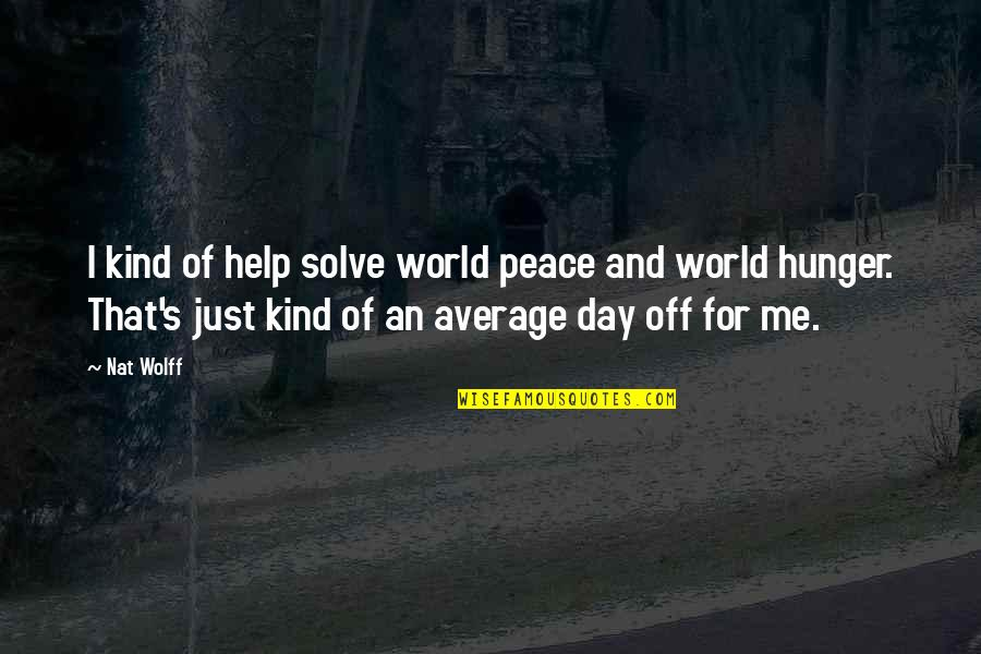 Nat X Quotes By Nat Wolff: I kind of help solve world peace and