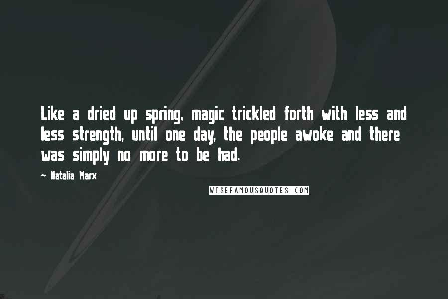 Natalia Marx quotes: Like a dried up spring, magic trickled forth with less and less strength, until one day, the people awoke and there was simply no more to be had.