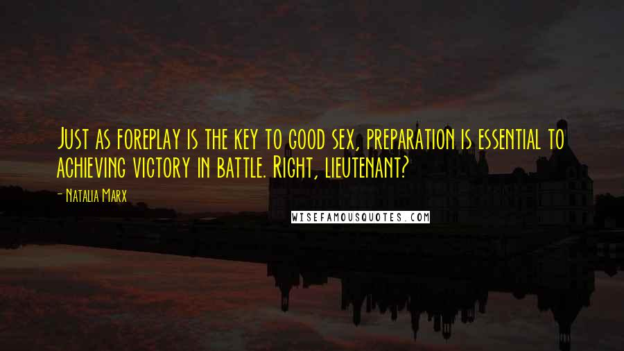Natalia Marx quotes: Just as foreplay is the key to good sex, preparation is essential to achieving victory in battle. Right, lieutenant?
