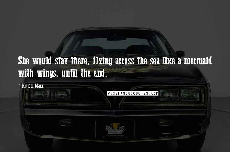 Natalia Marx quotes: She would stay there, flying across the sea like a mermaid with wings, until the end.