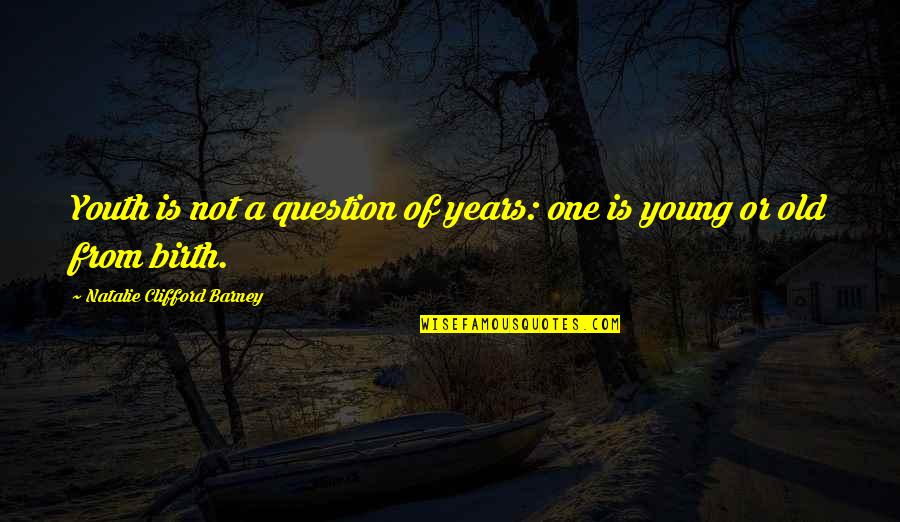 Natalie Barney Quotes By Natalie Clifford Barney: Youth is not a question of years: one