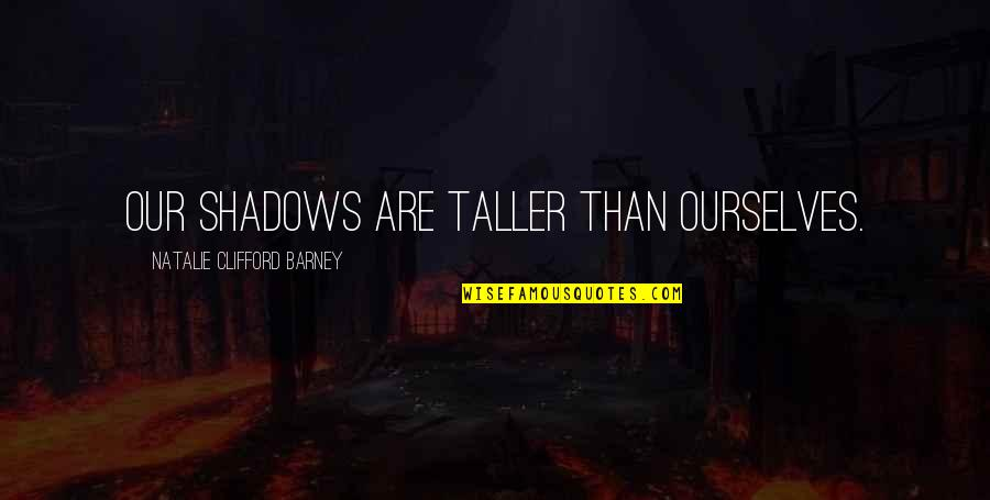 Natalie Barney Quotes By Natalie Clifford Barney: Our shadows are taller than ourselves.
