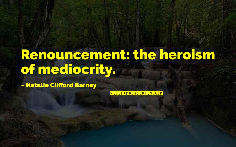 Natalie Barney Quotes By Natalie Clifford Barney: Renouncement: the heroism of mediocrity.