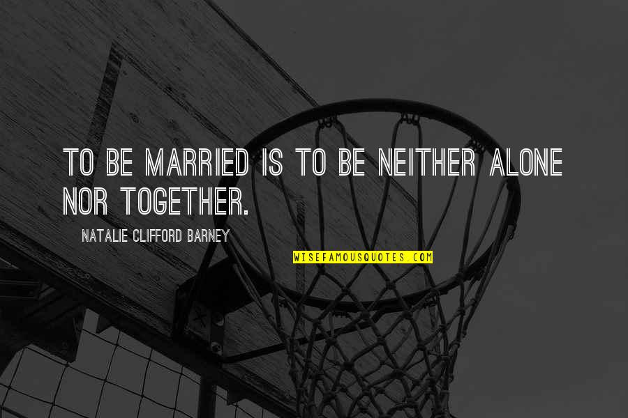 Natalie Barney Quotes By Natalie Clifford Barney: To be married is to be neither alone