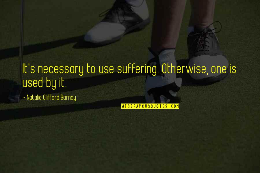 Natalie Barney Quotes By Natalie Clifford Barney: It's necessary to use suffering. Otherwise, one is