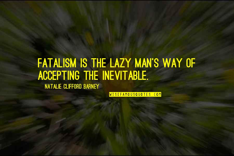 Natalie Barney Quotes By Natalie Clifford Barney: Fatalism is the lazy man's way of accepting