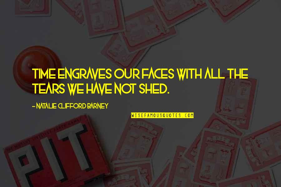 Natalie Barney Quotes By Natalie Clifford Barney: Time engraves our faces with all the tears
