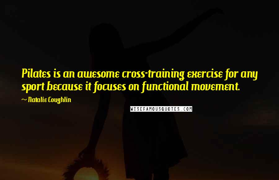 Natalie Coughlin quotes: Pilates is an awesome cross-training exercise for any sport because it focuses on functional movement.