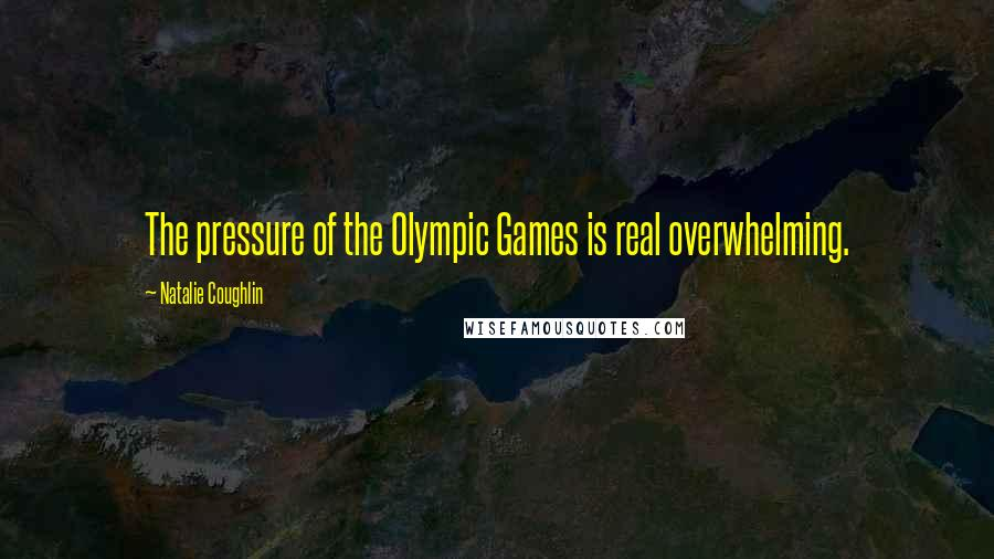 Natalie Coughlin quotes: The pressure of the Olympic Games is real overwhelming.