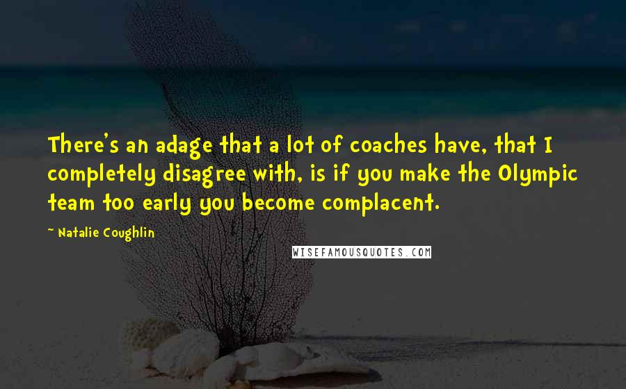 Natalie Coughlin quotes: There's an adage that a lot of coaches have, that I completely disagree with, is if you make the Olympic team too early you become complacent.
