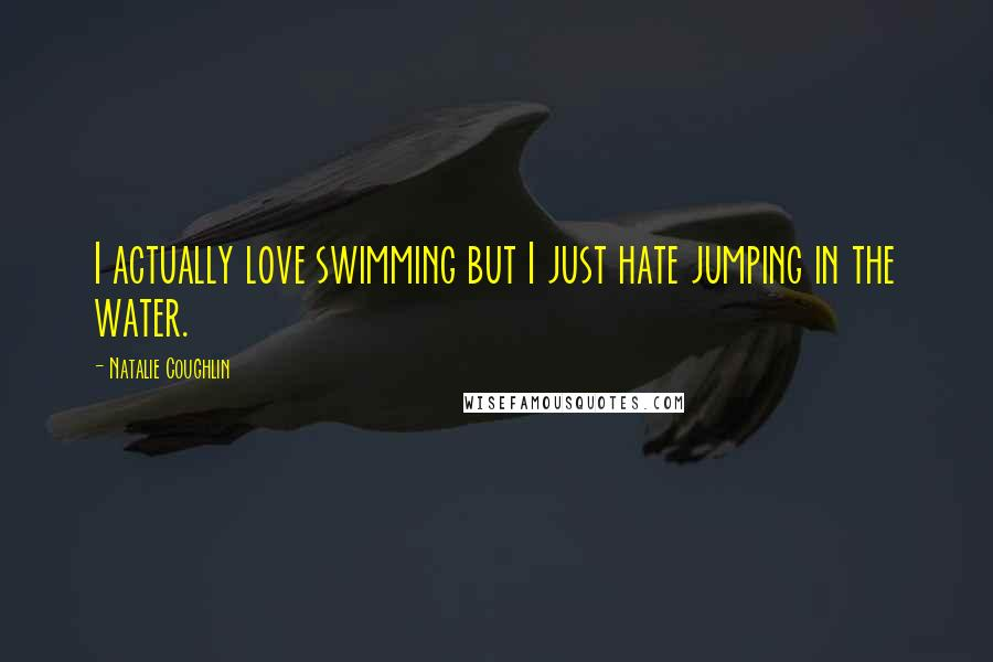 Natalie Coughlin quotes: I actually love swimming but I just hate jumping in the water.