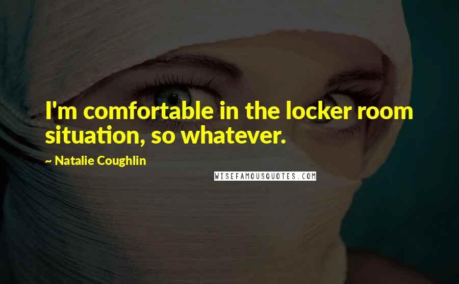 Natalie Coughlin quotes: I'm comfortable in the locker room situation, so whatever.