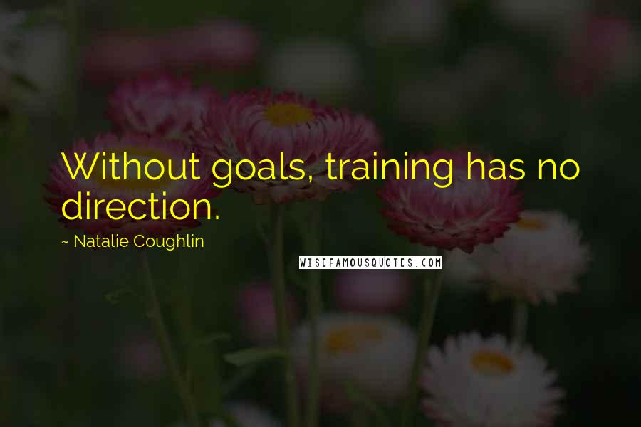 Natalie Coughlin quotes: Without goals, training has no direction.