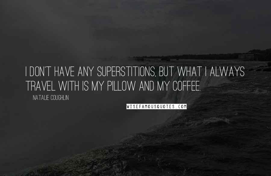 Natalie Coughlin quotes: I don't have any superstitions, but what I always travel with is my pillow and my coffee.