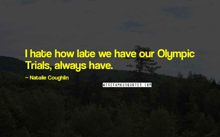 Natalie Coughlin quotes: I hate how late we have our Olympic Trials, always have.