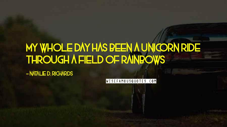 Natalie D. Richards quotes: My whole day has been a unicorn ride through a field of rainbows