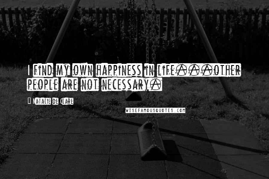 Natalie De Clare quotes: I find my own happiness in life...other people are not necessary.