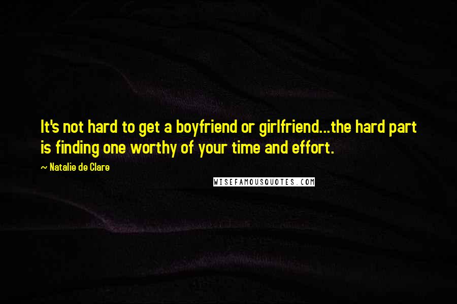 Natalie De Clare quotes: It's not hard to get a boyfriend or girlfriend...the hard part is finding one worthy of your time and effort.
