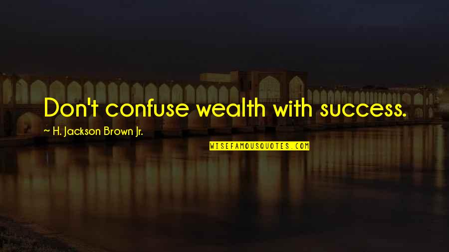 Natalie Figueroa Quotes By H. Jackson Brown Jr.: Don't confuse wealth with success.
