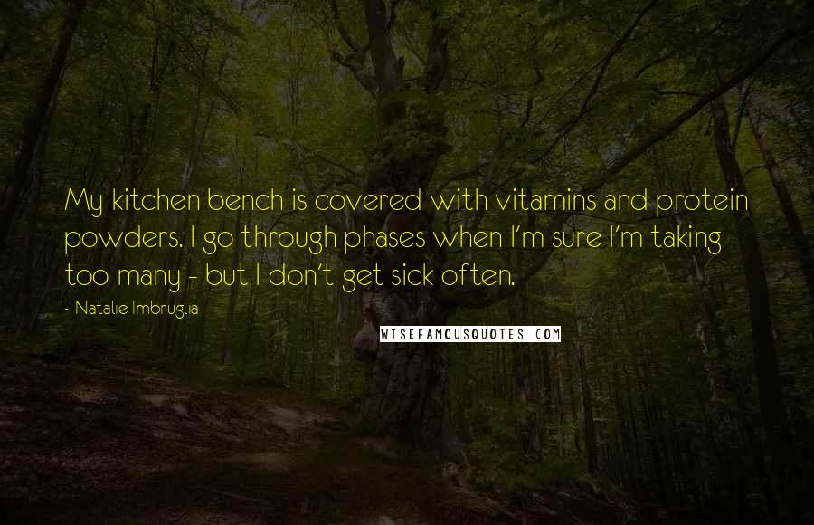 Natalie Imbruglia quotes: My kitchen bench is covered with vitamins and protein powders. I go through phases when I'm sure I'm taking too many - but I don't get sick often.
