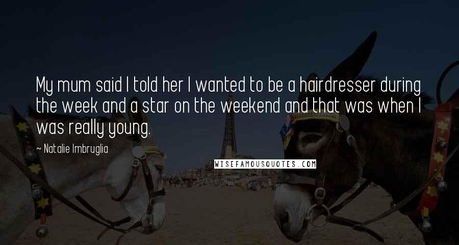 Natalie Imbruglia quotes: My mum said I told her I wanted to be a hairdresser during the week and a star on the weekend and that was when I was really young.