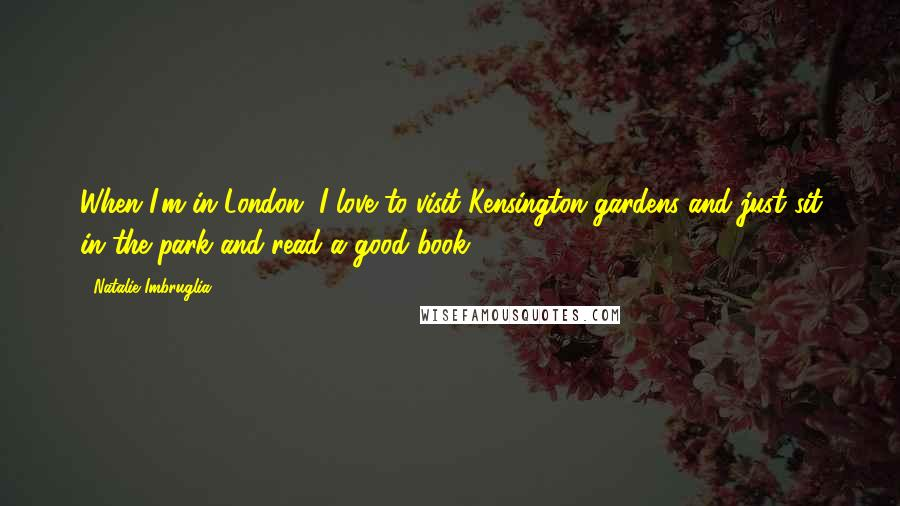 Natalie Imbruglia quotes: When I'm in London, I love to visit Kensington gardens and just sit in the park and read a good book.