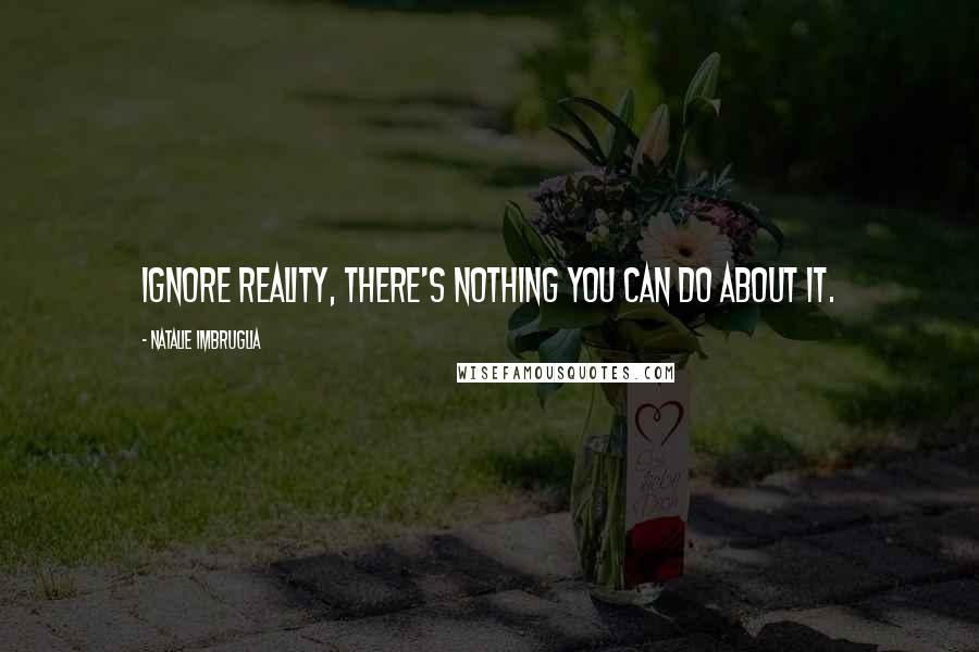 Natalie Imbruglia quotes: Ignore reality, there's nothing you can do about it.