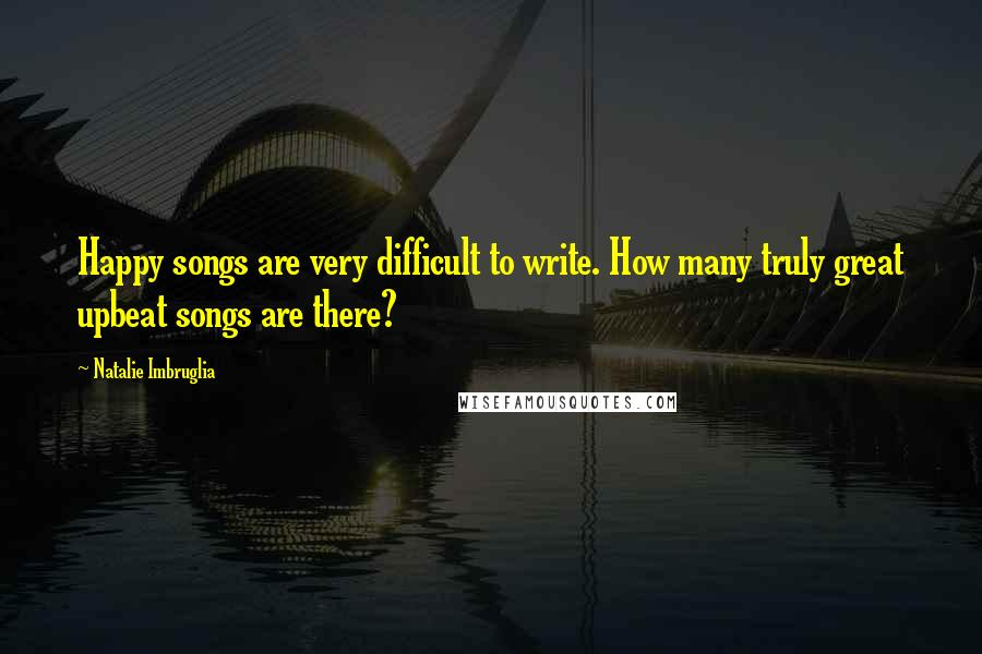 Natalie Imbruglia quotes: Happy songs are very difficult to write. How many truly great upbeat songs are there?