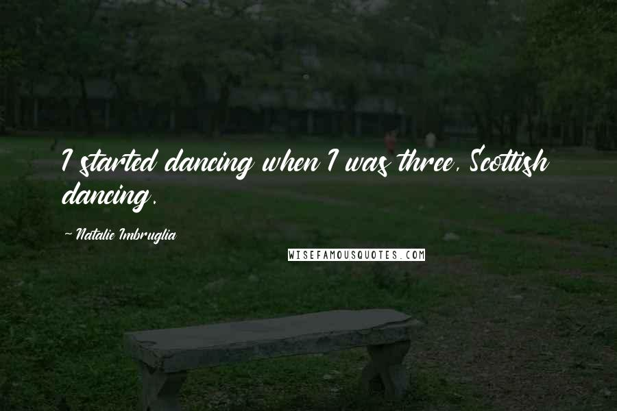 Natalie Imbruglia quotes: I started dancing when I was three, Scottish dancing.