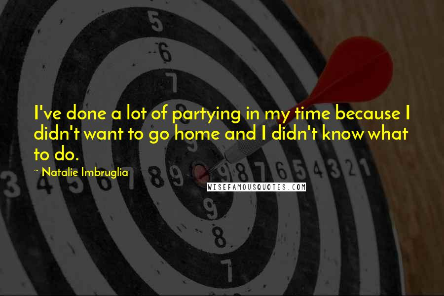 Natalie Imbruglia quotes: I've done a lot of partying in my time because I didn't want to go home and I didn't know what to do.