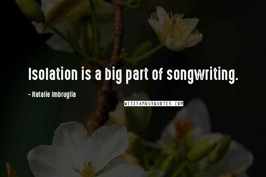 Natalie Imbruglia quotes: Isolation is a big part of songwriting.