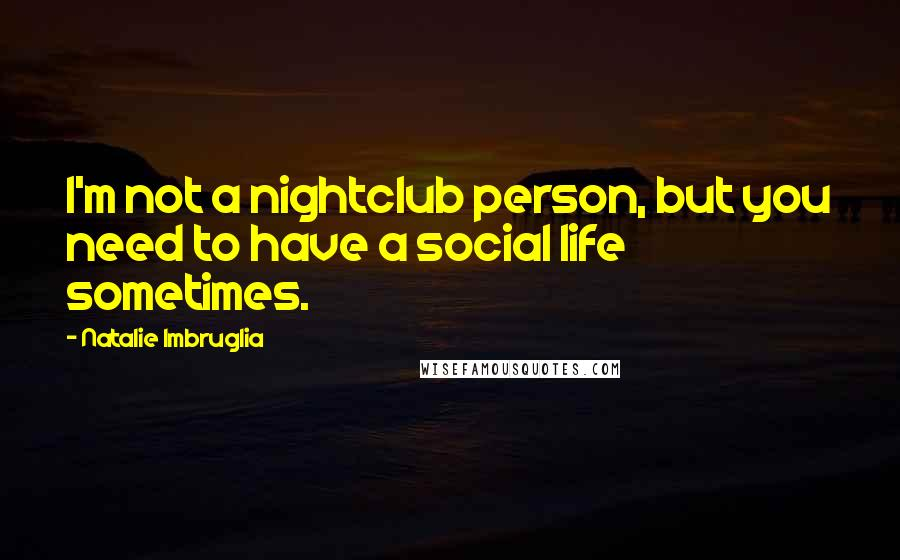 Natalie Imbruglia quotes: I'm not a nightclub person, but you need to have a social life sometimes.