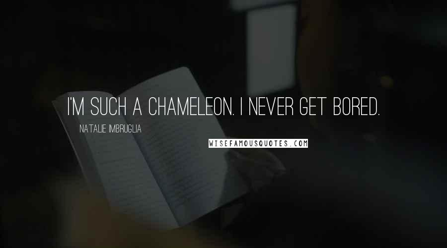 Natalie Imbruglia quotes: I'm such a chameleon. I never get bored.