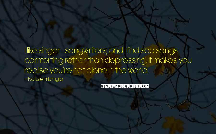 Natalie Imbruglia quotes: I like singer-songwriters, and I find sad songs comforting rather than depressing. It makes you realise you're not alone in the world.