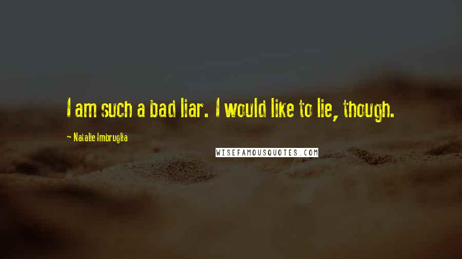 Natalie Imbruglia quotes: I am such a bad liar. I would like to lie, though.