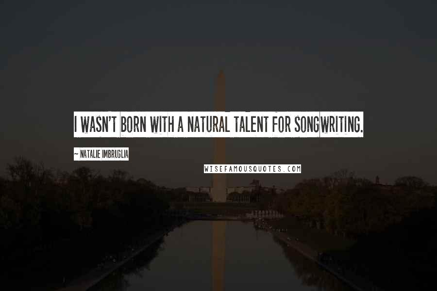 Natalie Imbruglia quotes: I wasn't born with a natural talent for songwriting.