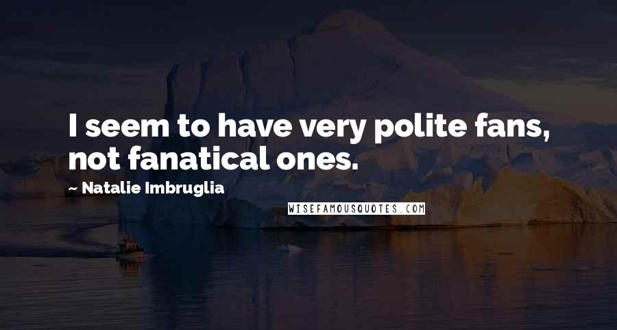 Natalie Imbruglia quotes: I seem to have very polite fans, not fanatical ones.