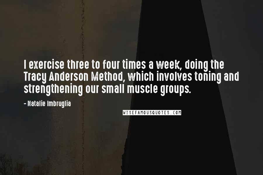 Natalie Imbruglia quotes: I exercise three to four times a week, doing the Tracy Anderson Method, which involves toning and strengthening our small muscle groups.