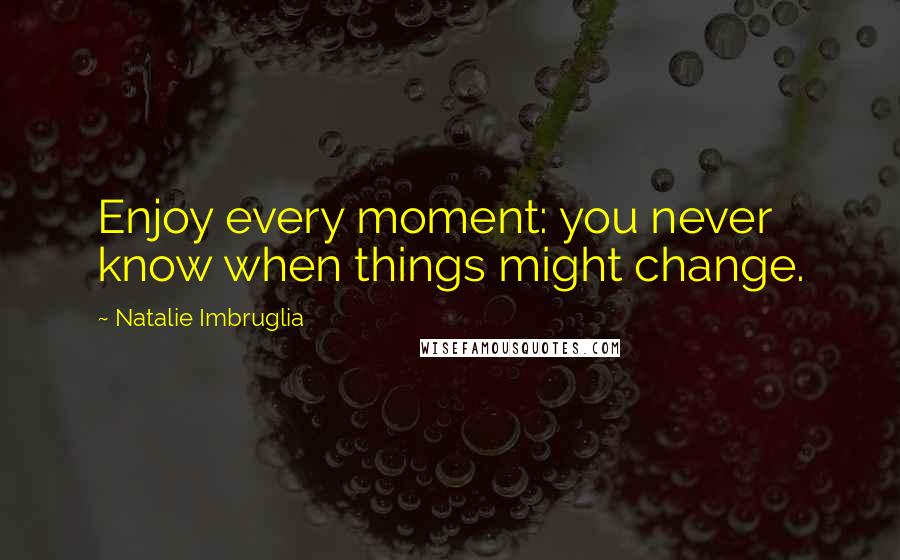 Natalie Imbruglia quotes: Enjoy every moment: you never know when things might change.