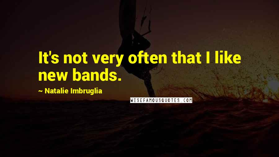 Natalie Imbruglia quotes: It's not very often that I like new bands.