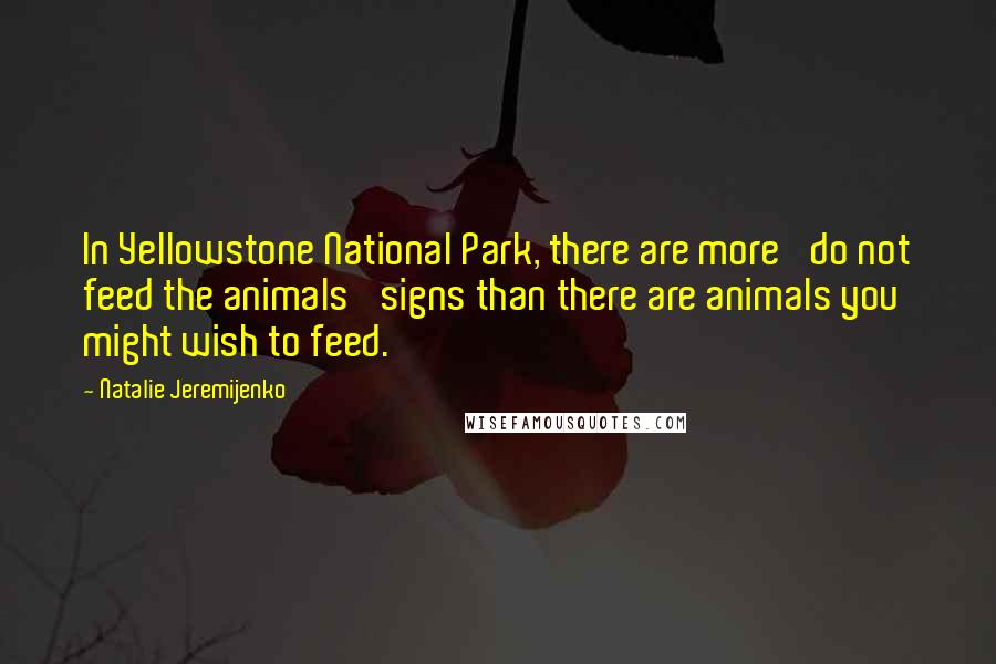 Natalie Jeremijenko quotes: In Yellowstone National Park, there are more 'do not feed the animals' signs than there are animals you might wish to feed.
