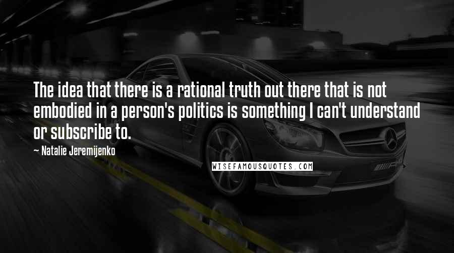 Natalie Jeremijenko quotes: The idea that there is a rational truth out there that is not embodied in a person's politics is something I can't understand or subscribe to.
