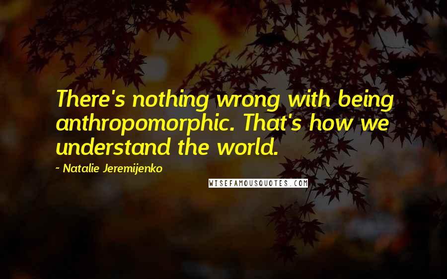 Natalie Jeremijenko quotes: There's nothing wrong with being anthropomorphic. That's how we understand the world.