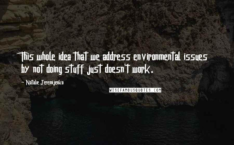 Natalie Jeremijenko quotes: This whole idea that we address environmental issues by not doing stuff just doesn't work.