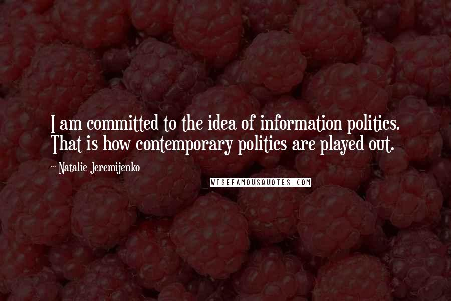 Natalie Jeremijenko quotes: I am committed to the idea of information politics. That is how contemporary politics are played out.