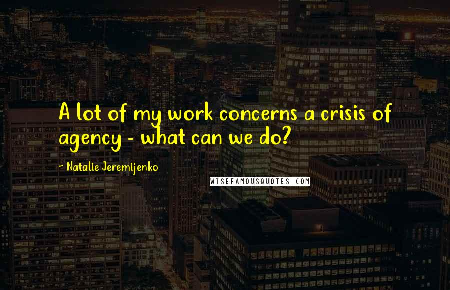 Natalie Jeremijenko quotes: A lot of my work concerns a crisis of agency - what can we do?