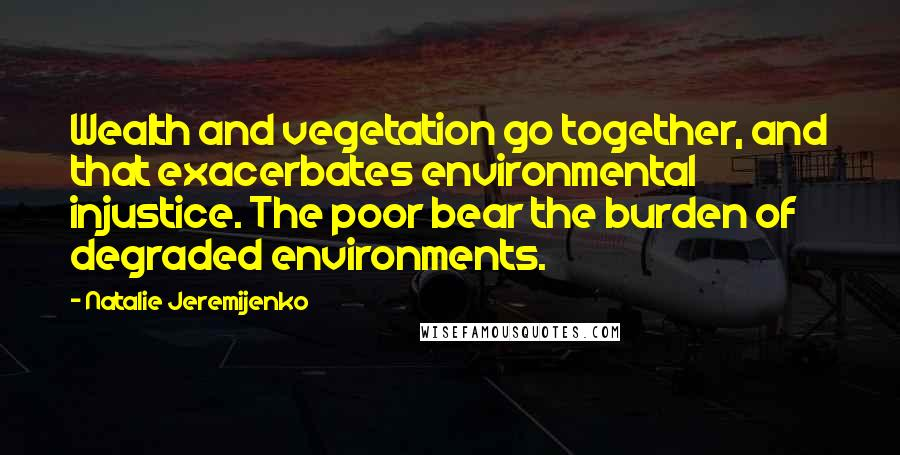 Natalie Jeremijenko quotes: Wealth and vegetation go together, and that exacerbates environmental injustice. The poor bear the burden of degraded environments.