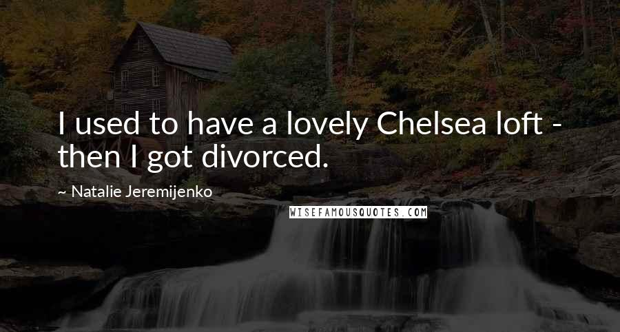 Natalie Jeremijenko quotes: I used to have a lovely Chelsea loft - then I got divorced.