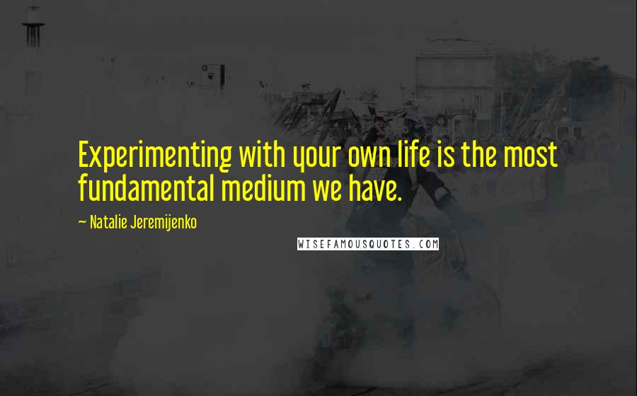 Natalie Jeremijenko quotes: Experimenting with your own life is the most fundamental medium we have.